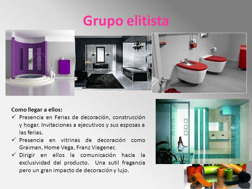 Grupo elitista Como llegar a ellos: Presencia en Ferias de decoración, construcción y hogar. Invitaciones a ejecutivos y sus esposas a las ferias. Pre