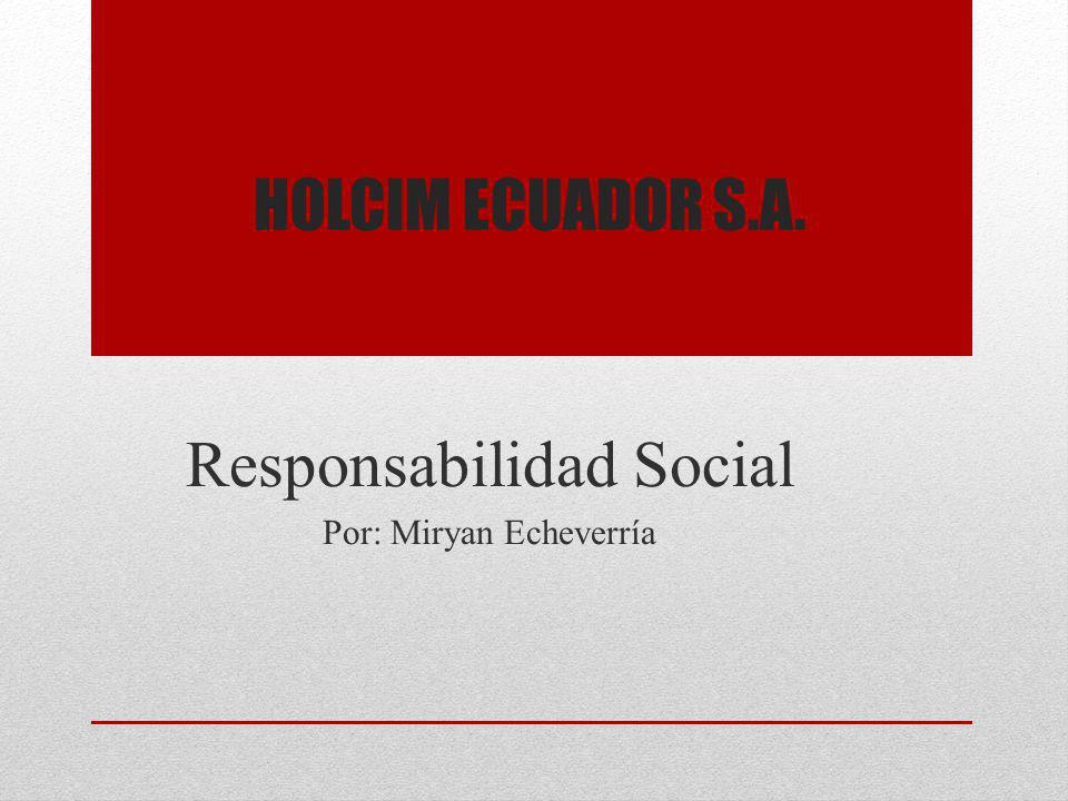HOLCIM ECUADOR S.A. Responsabilidad Social Por: Miryan Echeverría