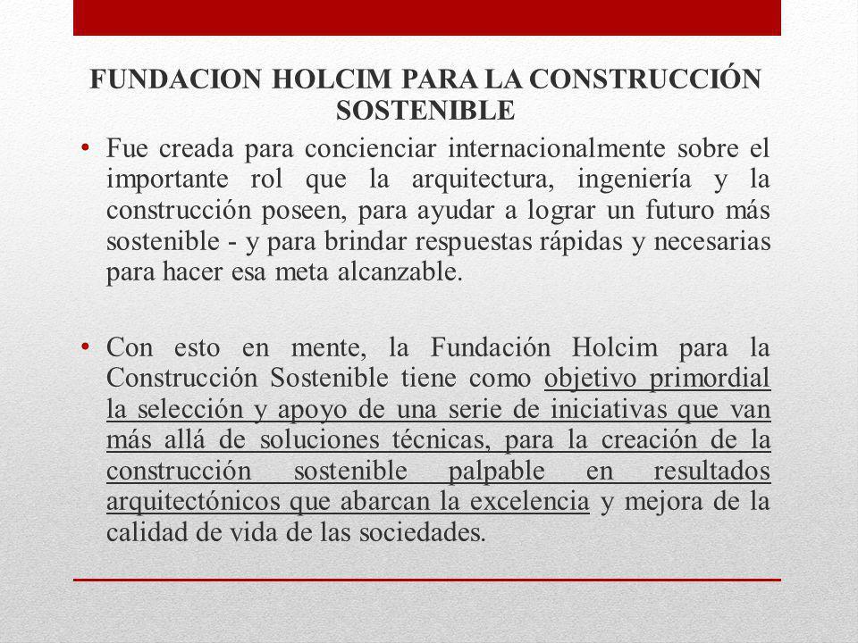 FUNDACION HOLCIM PARA LA CONSTRUCCIÓN SOSTENIBLE Fue creada para concienciar internacionalmente sobre el importante rol que la arquitectura, ingenierí