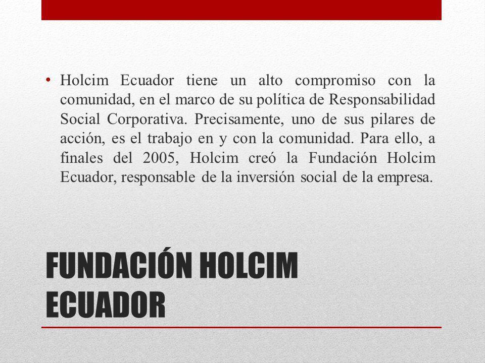 FUNDACIÓN HOLCIM ECUADOR Holcim Ecuador tiene un alto compromiso con la comunidad, en el marco de su política de Responsabilidad Social Corporativa. P