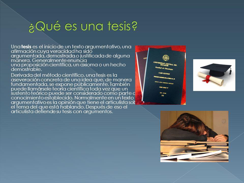 Una tesis es el inicio de un texto argumentativo, una afirmación cuya veracidad ha sido argumentada, demostrada o justificada de alguna manera. Genera