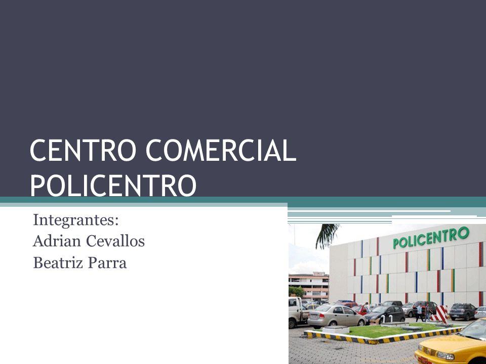 CENTRO COMERCIAL POLICENTRO Integrantes: Adrian Cevallos Beatriz Parra