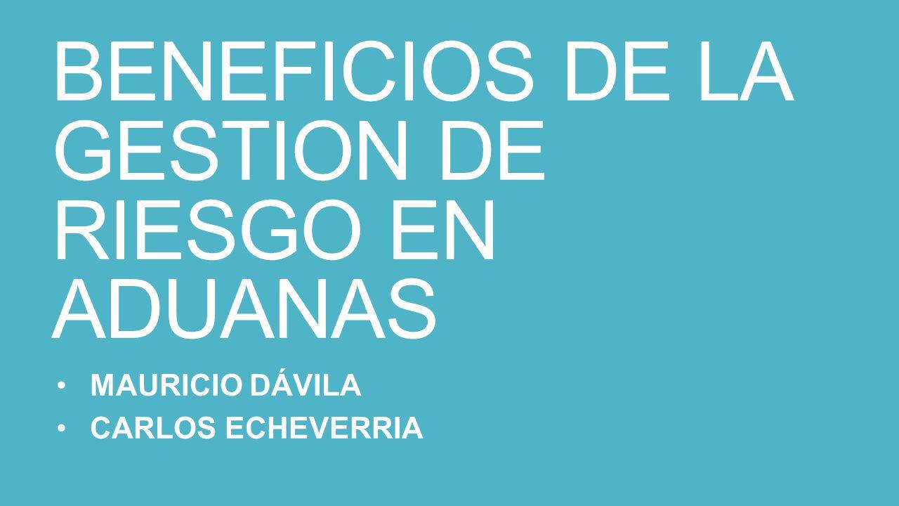 BENEFICIOS DE LA GESTION DE RIESGO EN ADUANAS MAURICIO DÁVILA CARLOS ECHEVERRIA