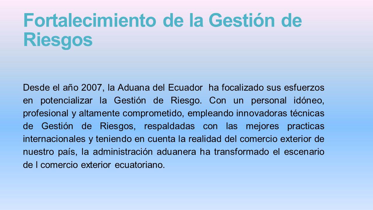 Fortalecimiento de la Gestión de Riesgos Desde el año 2007, la Aduana del Ecuador ha focalizado sus esfuerzos en potencializar la Gestión de Riesgo.