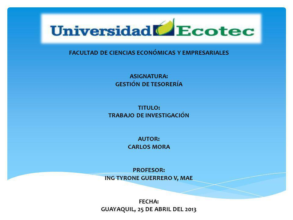 FACULTAD DE CIENCIAS ECONÓMICAS Y EMPRESARIALES ASIGNATURA: GESTIÓN DE TESORERÍA TITULO: TRABAJO DE INVESTIGACIÓN AUTOR: CARLOS MORA PROFESOR: ING TYRONE GUERRERO V, MAE FECHA: GUAYAQUIL, 25 DE ABRIL DEL 2013