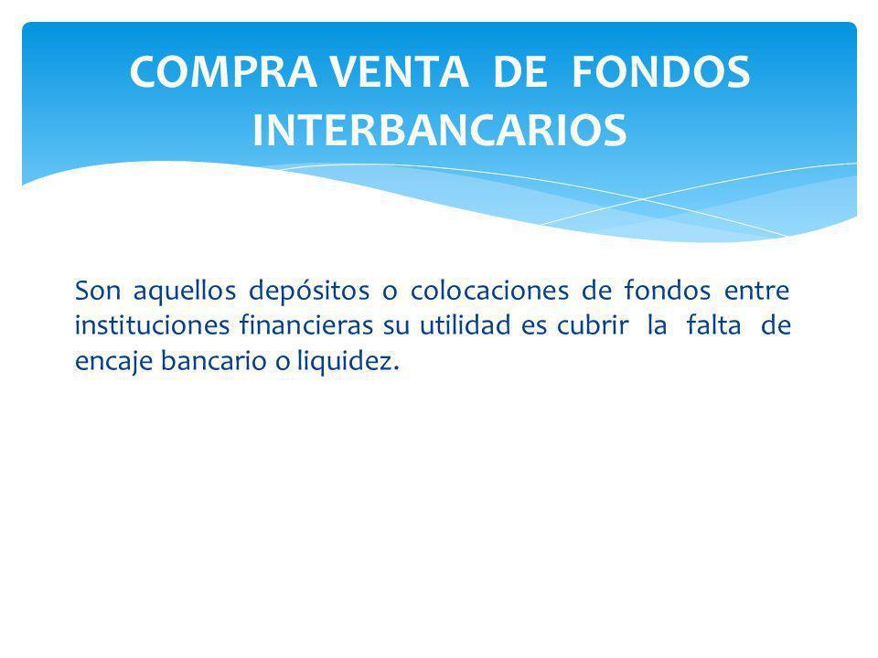 Son aquellos depósitos o colocaciones de fondos entre instituciones financieras su utilidad es cubrir la falta de encaje bancario o liquidez.