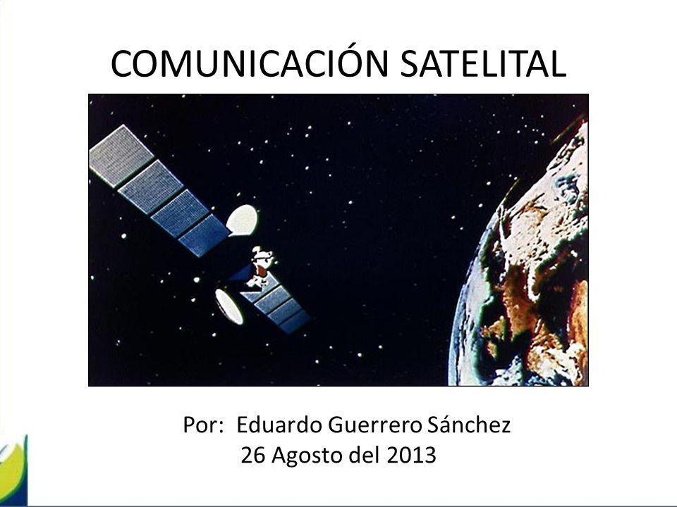 COMUNICACIÓN SATELITAL Por: Eduardo Guerrero Sánchez 26 Agosto del 2013