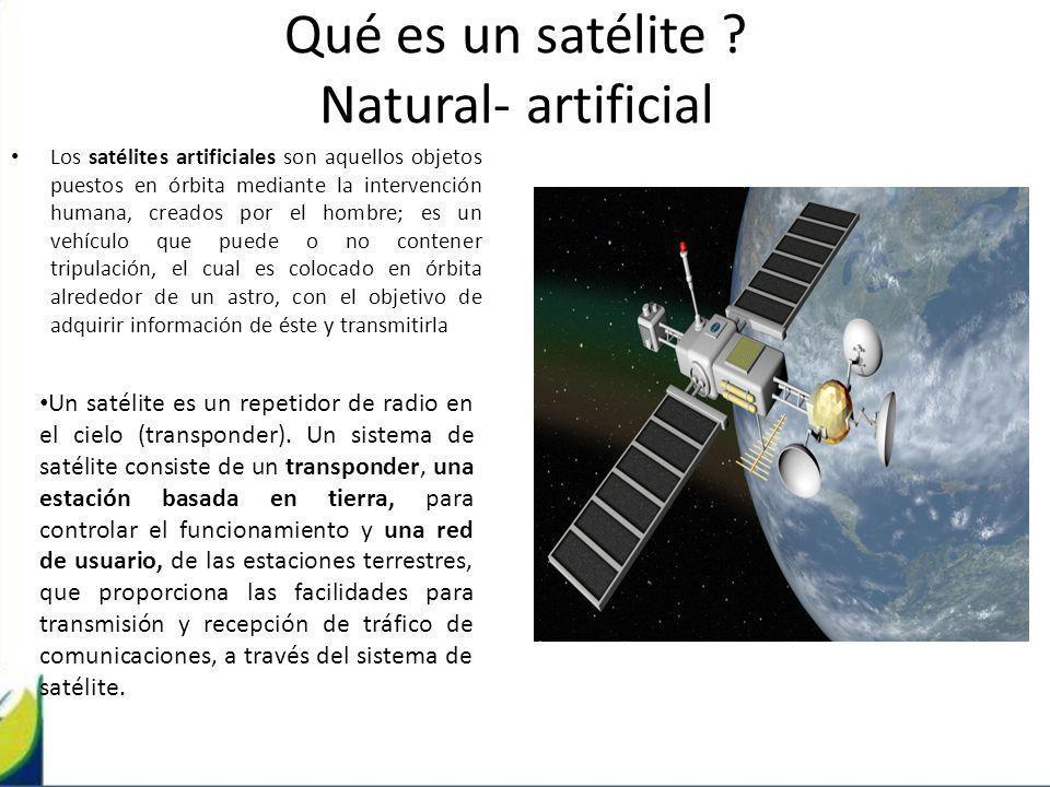 Qué es un satélite ? Natural- artificial Los satélites artificiales son aquellos objetos puestos en órbita mediante la intervención humana, creados po