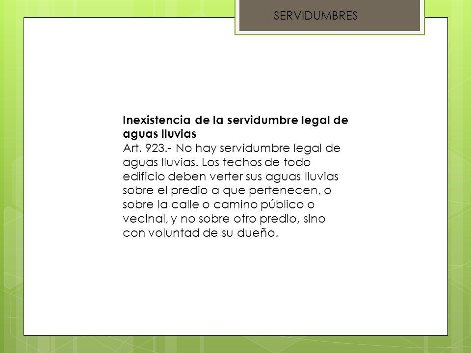 SERVIDUMBRES Inexistencia de la servidumbre legal de aguas lluvias Art. 923.- No hay servidumbre legal de aguas lluvias. Los techos de todo edificio d