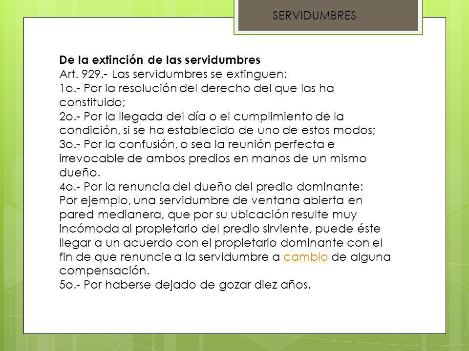 SERVIDUMBRES De la extinción de las servidumbres Art. 929.- Las servidumbres se extinguen: 1o.- Por la resolución del derecho del que las ha constitui