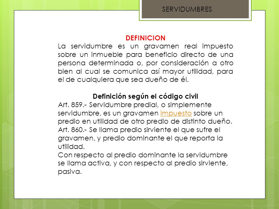 SERVIDUMBRES DEFINICION La servidumbre es un gravamen real impuesto sobre un inmueble para beneficio directo de una persona determinada o, por conside