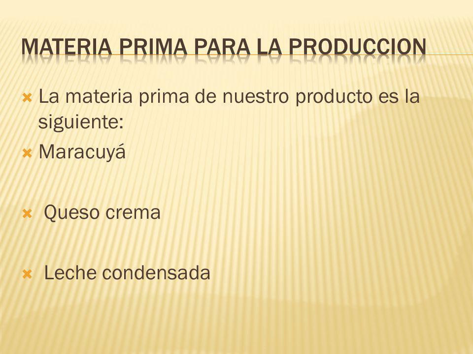 La materia prima de nuestro producto es la siguiente: Maracuyá Queso crema Leche condensada