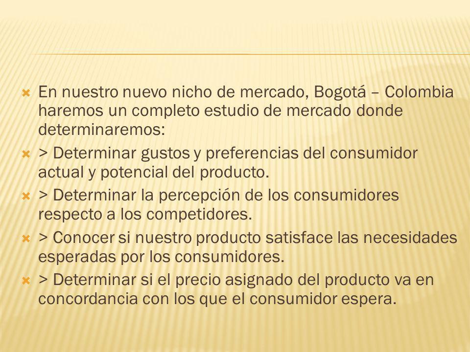 En nuestro nuevo nicho de mercado, Bogotá – Colombia haremos un completo estudio de mercado donde determinaremos: > Determinar gustos y preferencias d