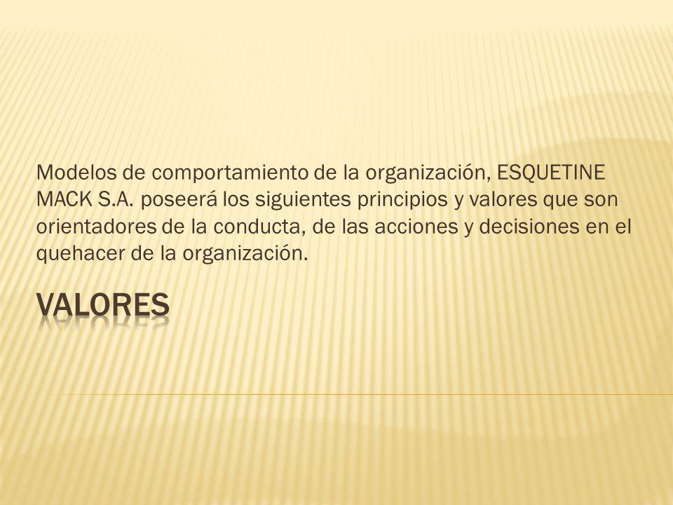 Modelos de comportamiento de la organización, ESQUETINE MACK S.A. poseerá los siguientes principios y valores que son orientadores de la conducta, de