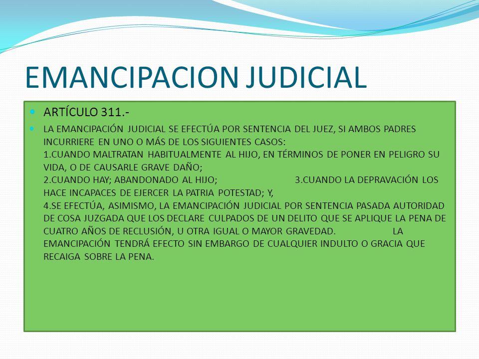 EMANCIPACION JUDICIAL ARTÍCULO 311.- LA EMANCIPACIÓN JUDICIAL SE EFECTÚA POR SENTENCIA DEL JUEZ, SI AMBOS PADRES INCURRIERE EN UNO O MÁS DE LOS SIGUIE