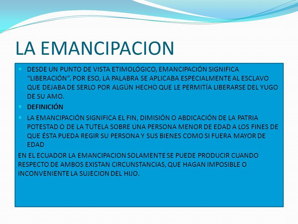 LA EMANCIPACION DESDE UN PUNTO DE VISTA ETIMOLÓGICO, EMANCIPACIÓN SIGNIFICA LIBERACIÓN. POR ESO, LA PALABRA SE APLICABA ESPECIALMENTE AL ESCLAVO QUE D