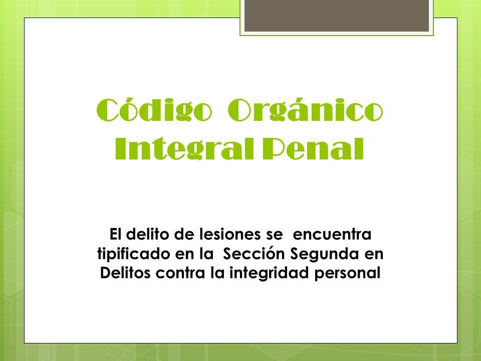 Código Orgánico Integral Penal El delito de lesiones se encuentra tipificado en la Sección Segunda en Delitos contra la integridad personal