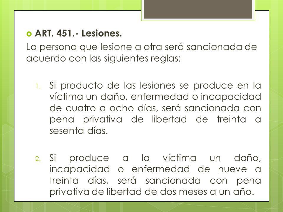 ART. 451.- Lesiones. La persona que lesione a otra será sancionada de acuerdo con las siguientes reglas: 1. Si producto de las lesiones se produce en