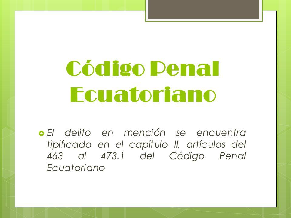 Código Penal Ecuatoriano El delito en mención se encuentra tipificado en el capítulo II, artículos del 463 al 473.1 del Código Penal Ecuatoriano