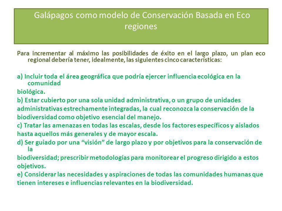 Galápagos como modelo de Conservación Basada en Eco regiones Para incrementar al máximo las posibilidades de éxito en el largo plazo, un plan eco regional debería tener, idealmente, las siguientes cinco características: a) Incluir toda el área geográfica que podría ejercer influencia ecológica en la comunidad biológica.