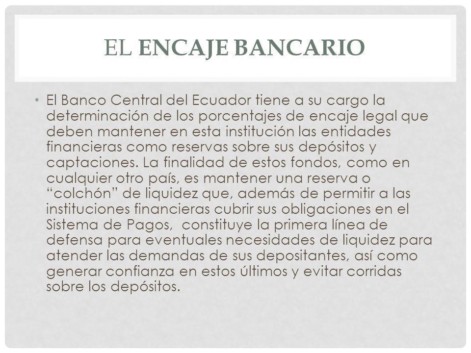 El Banco Central del Ecuador tiene a su cargo la determinación de los porcentajes de encaje legal que deben mantener en esta institución las entidades