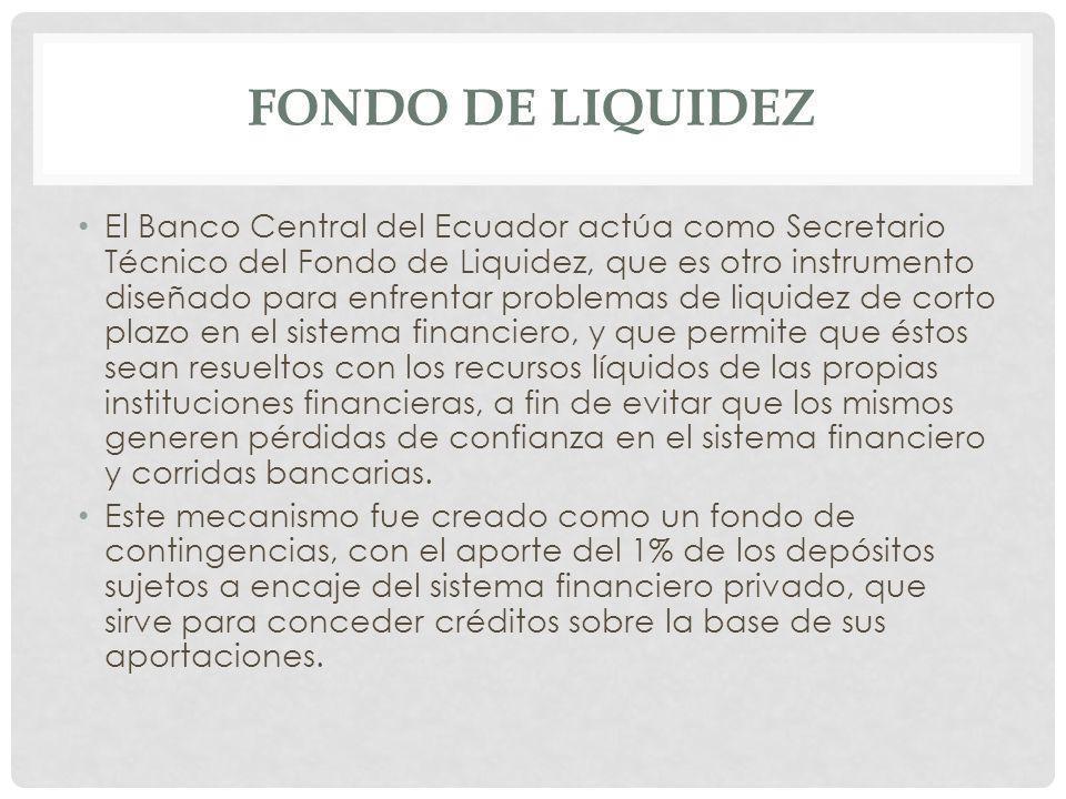 FONDO DE LIQUIDEZ El Banco Central del Ecuador actúa como Secretario Técnico del Fondo de Liquidez, que es otro instrumento diseñado para enfrentar pr