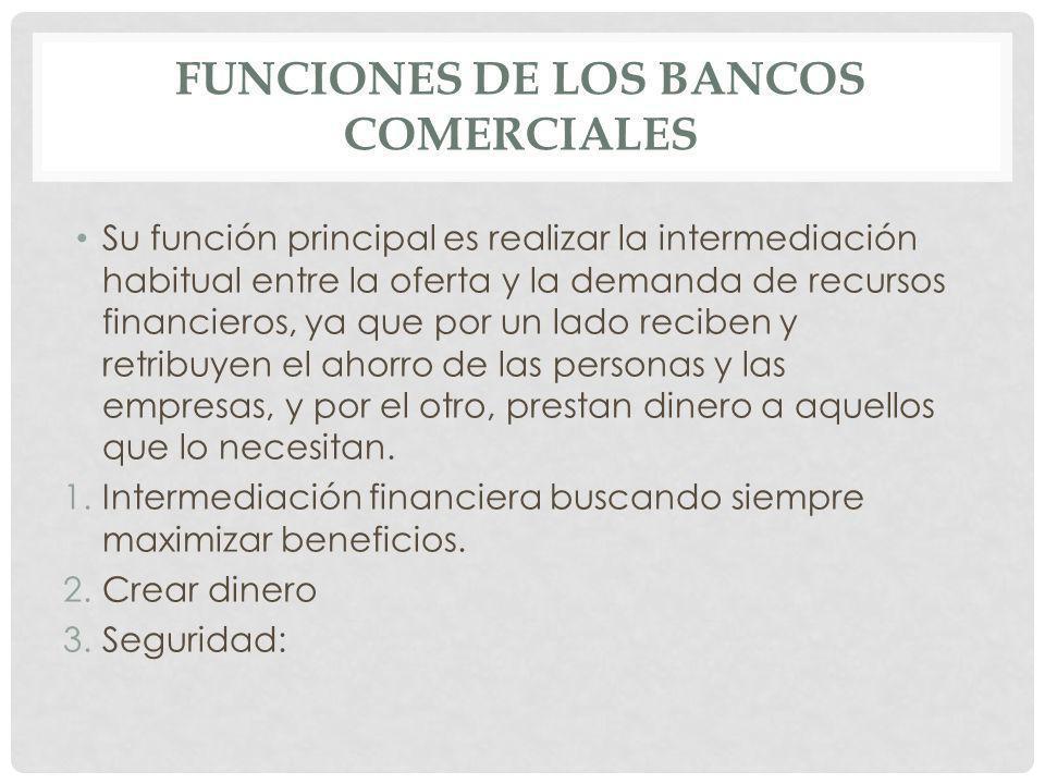 FUNCIONES DE LOS BANCOS COMERCIALES Su función principal es realizar la intermediación habitual entre la oferta y la demanda de recursos financieros,