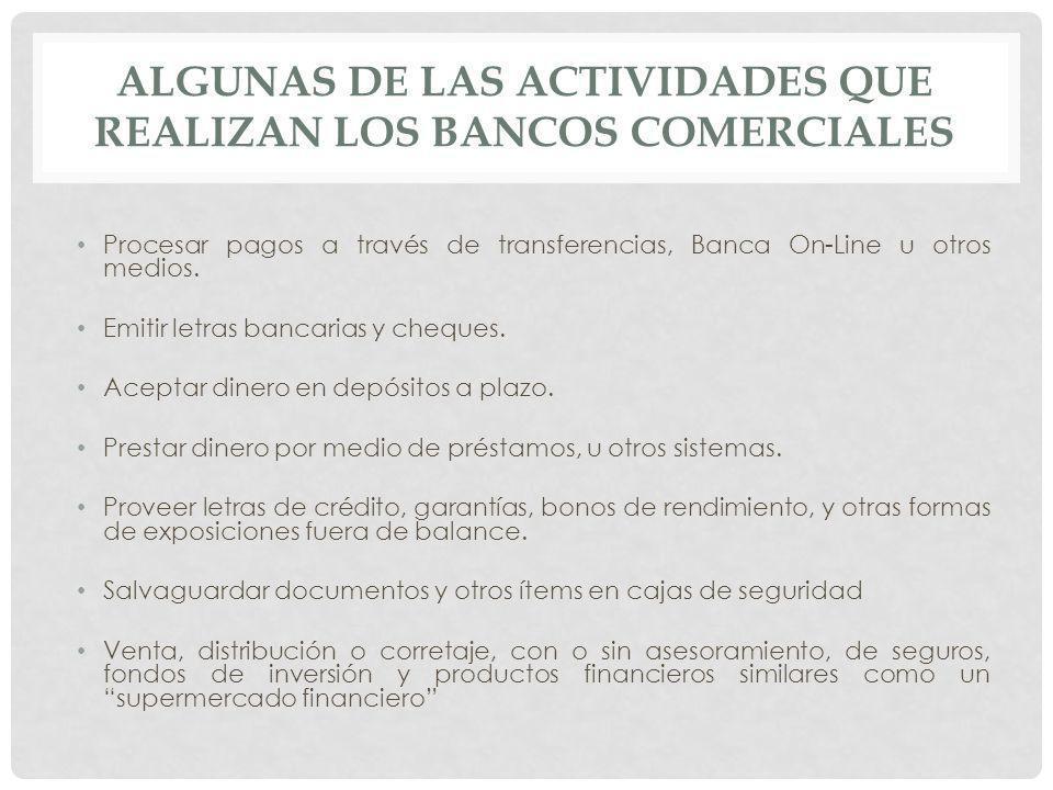 ALGUNAS DE LAS ACTIVIDADES QUE REALIZAN LOS BANCOS COMERCIALES Procesar pagos a través de transferencias, Banca On-Line u otros medios. Emitir letras