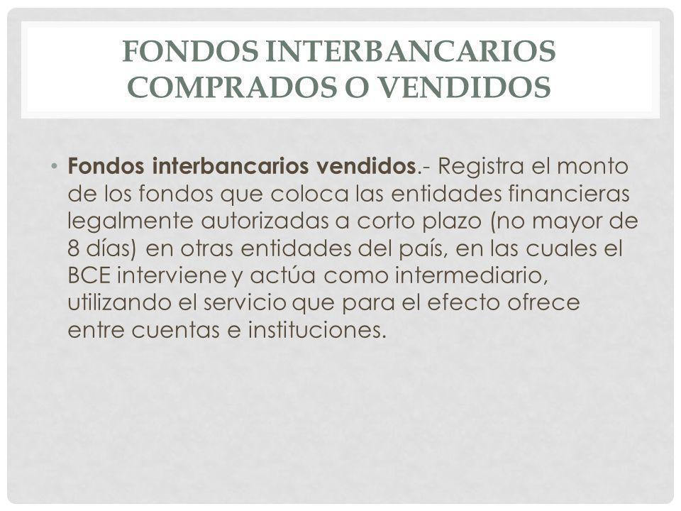 Fondos Interbancarios Comprados.- Registra los fondos obtenidos por la institución de las entidades que integran el sistema financiero nacional, para atender problemas transitorios de liquidez, en las cuales el Banco Central del Ecuador interviene y actúa como intermediador.