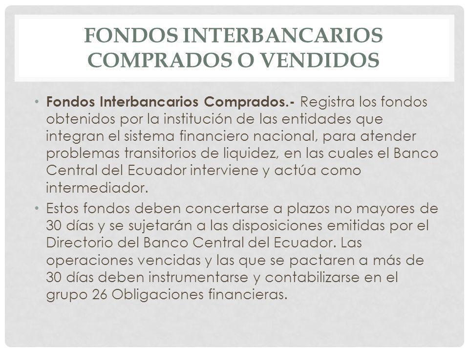 Fondos Interbancarios Comprados.- Registra los fondos obtenidos por la institución de las entidades que integran el sistema financiero nacional, para