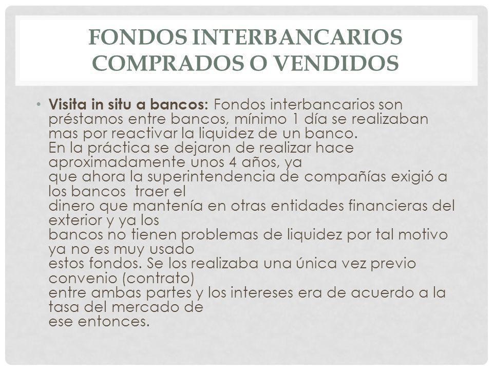 Visita in situ a bancos: Fondos interbancarios son préstamos entre bancos, mínimo 1 día se realizaban mas por reactivar la liquidez de un banco. En la