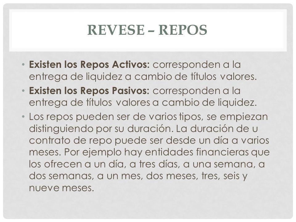 REVESE – REPOS Existen los Repos Activos: corresponden a la entrega de liquidez a cambio de títulos valores. Existen los Repos Pasivos: corresponden a