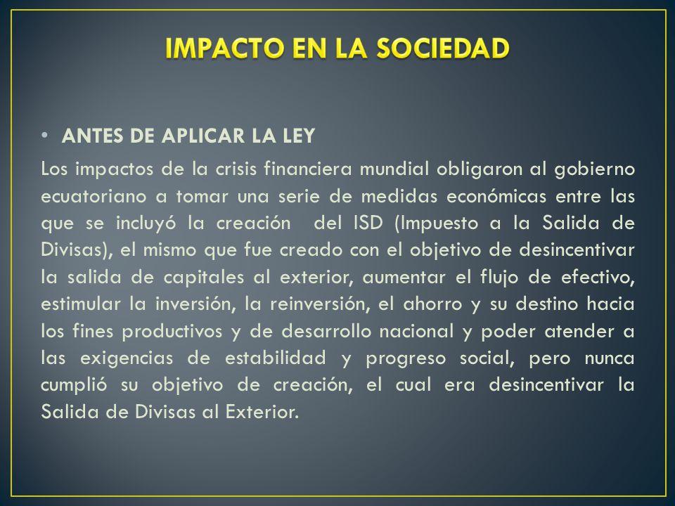 ANTES DE APLICAR LA LEY Los impactos de la crisis financiera mundial obligaron al gobierno ecuatoriano a tomar una serie de medidas económicas entre las que se incluyó la creación del ISD (Impuesto a la Salida de Divisas), el mismo que fue creado con el objetivo de desincentivar la salida de capitales al exterior, aumentar el flujo de efectivo, estimular la inversión, la reinversión, el ahorro y su destino hacia los fines productivos y de desarrollo nacional y poder atender a las exigencias de estabilidad y progreso social, pero nunca cumplió su objetivo de creación, el cual era desincentivar la Salida de Divisas al Exterior.