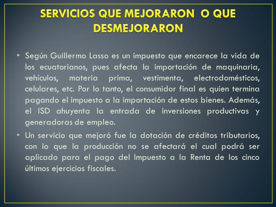 Según Guillermo Lasso es un impuesto que encarece la vida de los ecuatorianos, pues afecta la importación de maquinaria, vehículos, materia prima, vestimenta, electrodomésticos, celulares, etc.