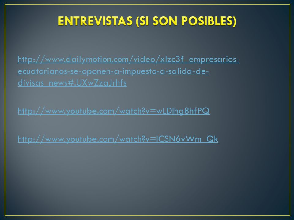 http://www.dailymotion.com/video/xlzc3f_empresarios- ecuatorianos-se-oponen-a-impuesto-a-salida-de- divisas_news#.UXwZzqJrhfs http://www.youtube.com/watch?v=wLDIhg8hfPQ http://www.youtube.com/watch?v=ICSN6vWm_Qk