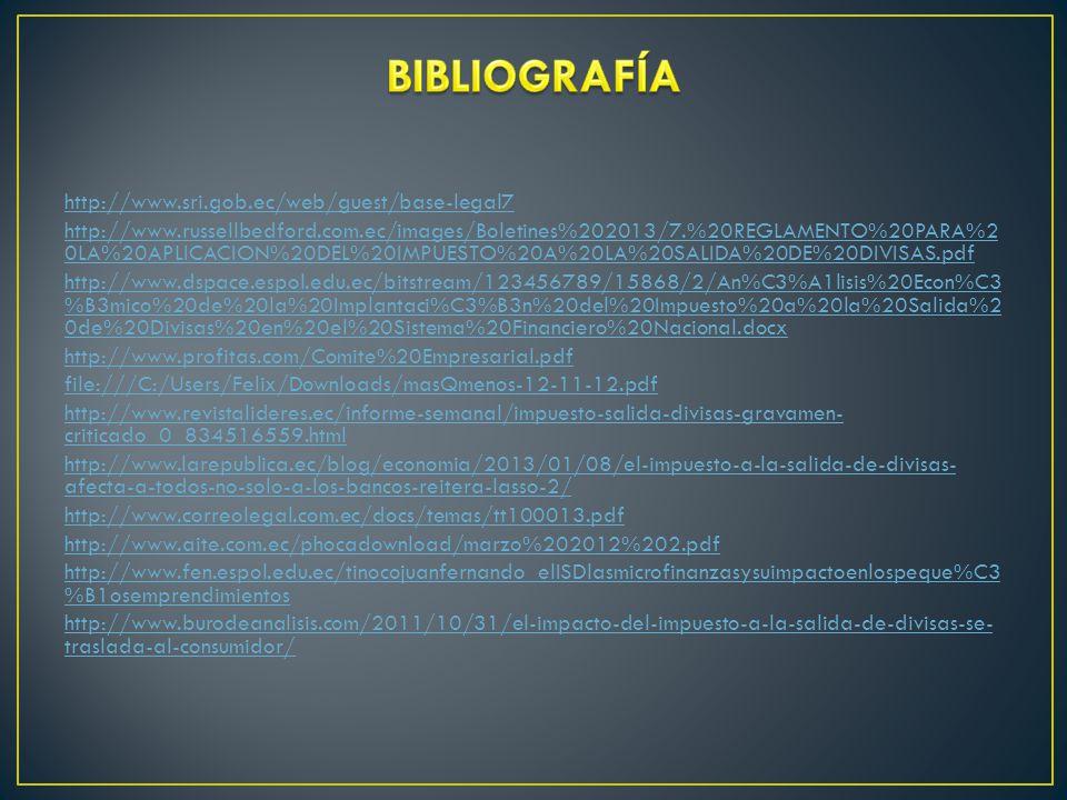 http://www.sri.gob.ec/web/guest/base-legal7 http://www.russellbedford.com.ec/images/Boletines%202013/7.%20REGLAMENTO%20PARA%2 0LA%20APLICACION%20DEL%20IMPUESTO%20A%20LA%20SALIDA%20DE%20DIVISAS.pdf http://www.dspace.espol.edu.ec/bitstream/123456789/15868/2/An%C3%A1lisis%20Econ%C3 %B3mico%20de%20la%20Implantaci%C3%B3n%20del%20Impuesto%20a%20la%20Salida%2 0de%20Divisas%20en%20el%20Sistema%20Financiero%20Nacional.docx http://www.profitas.com/Comite%20Empresarial.pdf file:///C:/Users/Felix/Downloads/masQmenos-12-11-12.pdf http://www.revistalideres.ec/informe-semanal/impuesto-salida-divisas-gravamen- criticado_0_834516559.html http://www.larepublica.ec/blog/economia/2013/01/08/el-impuesto-a-la-salida-de-divisas- afecta-a-todos-no-solo-a-los-bancos-reitera-lasso-2/ http://www.correolegal.com.ec/docs/temas/tt100013.pdf http://www.aite.com.ec/phocadownload/marzo%202012%202.pdf http://www.fen.espol.edu.ec/tinocojuanfernando_elISDlasmicrofinanzasysuimpactoenlospeque%C3 %B1osemprendimientos http://www.burodeanalisis.com/2011/10/31/el-impacto-del-impuesto-a-la-salida-de-divisas-se- traslada-al-consumidor/