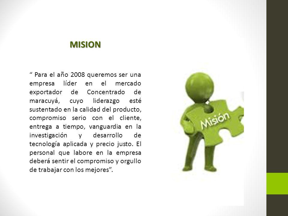 MISION Para el año 2008 queremos ser una empresa líder en el mercado exportador de Concentrado de maracuyá, cuyo liderazgo esté sustentado en la calidad del producto, compromiso serio con el cliente, entrega a tiempo, vanguardia en la investigación y desarrollo de tecnología aplicada y precio justo.