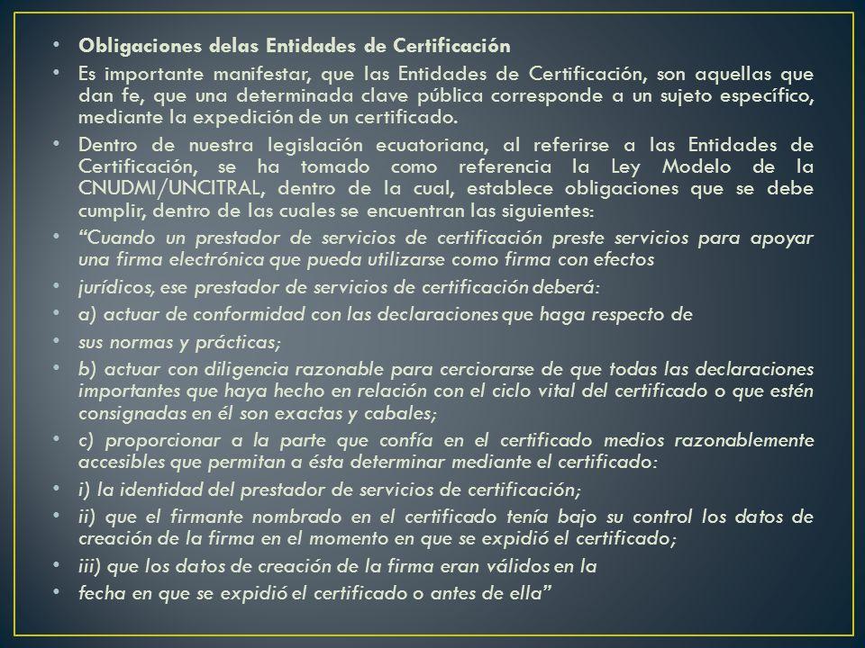 Obligaciones delas Entidades de Certificación Es importante manifestar, que las Entidades de Certificación, son aquellas que dan fe, que una determinada clave pública corresponde a un sujeto específico, mediante la expedición de un certificado.