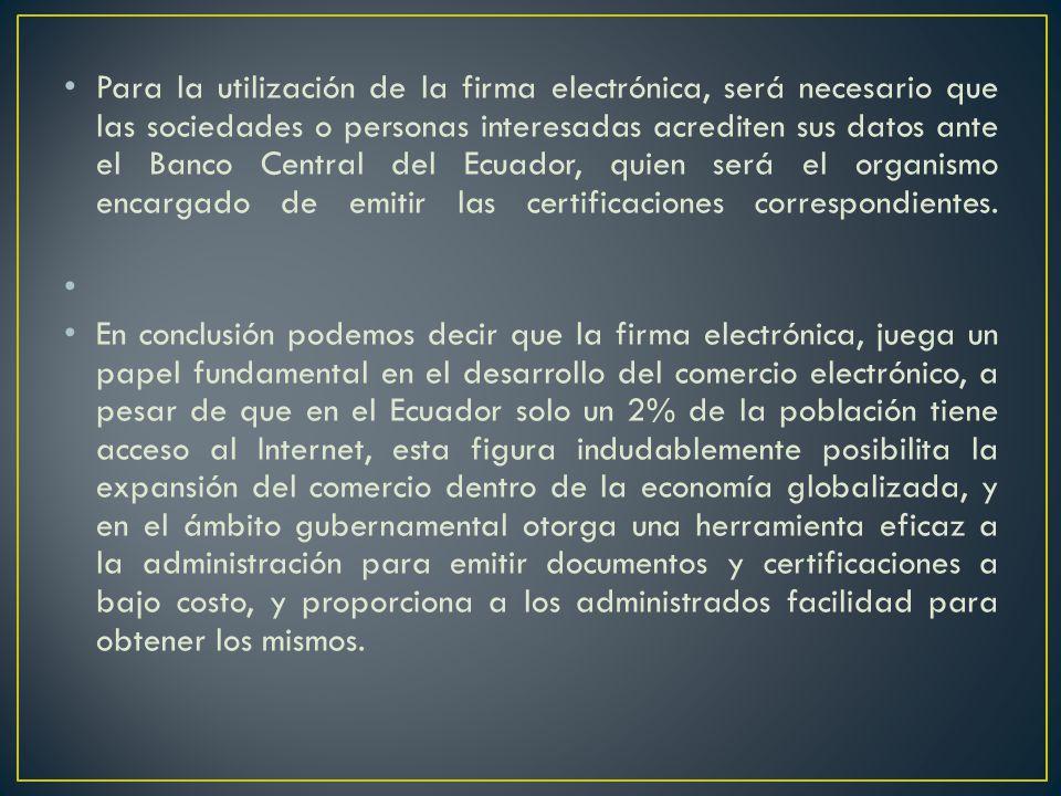 Para la utilización de la firma electrónica, será necesario que las sociedades o personas interesadas acrediten sus datos ante el Banco Central del Ecuador, quien será el organismo encargado de emitir las certificaciones correspondientes.