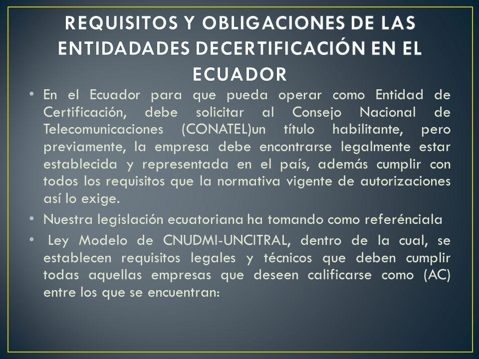 En el Ecuador para que pueda operar como Entidad de Certificación, debe solicitar al Consejo Nacional de Telecomunicaciones (CONATEL)un título habilit