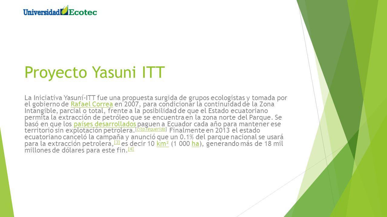 Proyecto Yasuni ITT La Iniciativa Yasuní-ITT fue una propuesta surgida de grupos ecologistas y tomada por el gobierno de Rafael Correa en 2007, para c
