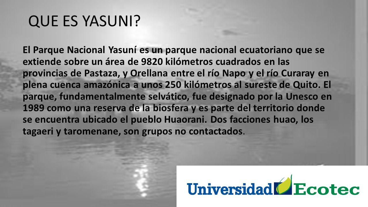 QUE ES YASUNI? El Parque Nacional Yasuní es un parque nacional ecuatoriano que se extiende sobre un área de 9820 kilómetros cuadrados en las provincia