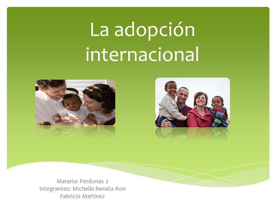 La adopción internacional Materia: Perdonas 2 Integrantes: Michelle Renata Ron Fabricio Martínez