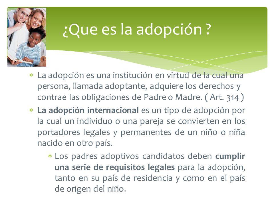 La adopción es una institución en virtud de la cual una persona, llamada adoptante, adquiere los derechos y contrae las obligaciones de Padre o Madre.