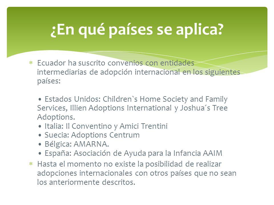 Ecuador ha suscrito convenios con entidades intermediarias de adopción internacional en los siguientes países: Estados Unidos: Children`s Home Society and Family Services, Illien Adoptions International y Joshua´s Tree Adoptions.