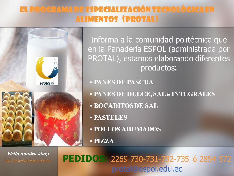 Informa a la comunidad politécnica que en la Panadería ESPOL (administrada por PROTAL), estamos elaborando diferentes productos: El Programa de Especialización Tecnológica en Alimentos (PROTAL) PANES DE PASCUA PANES DE DULCE, SAL e INTEGRALES BOCADITOS DE SAL PASTELES POLLOS AHUMADOS PIZZA PEDIDOS: 2269 730-731-732-735 ó 2854 572 protal@espol.edu.ec Visita nuestro blog: http://blog.espol.edu.ec/protal/ http://blog.espol.edu.ec/protal/