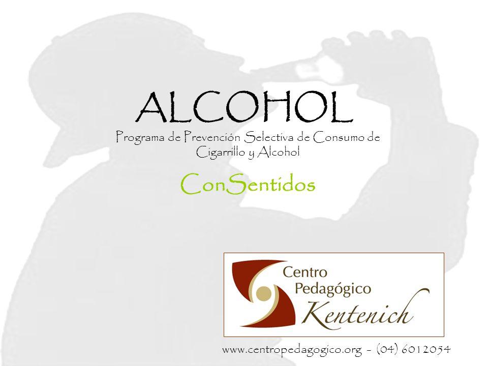 ALCOHOL Programa de Prevención Selectiva de Consumo de Cigarrillo y Alcohol ConSentidos www.centropedagogico.org - (04) 6012054