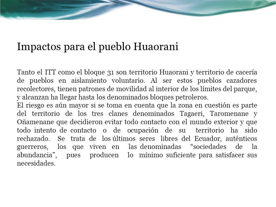 Impactos para el pueblo Huaorani Tanto el ITT como el bloque 31 son territorio Huaorani y territorio de cacería de pueblos en aislamiento voluntario.