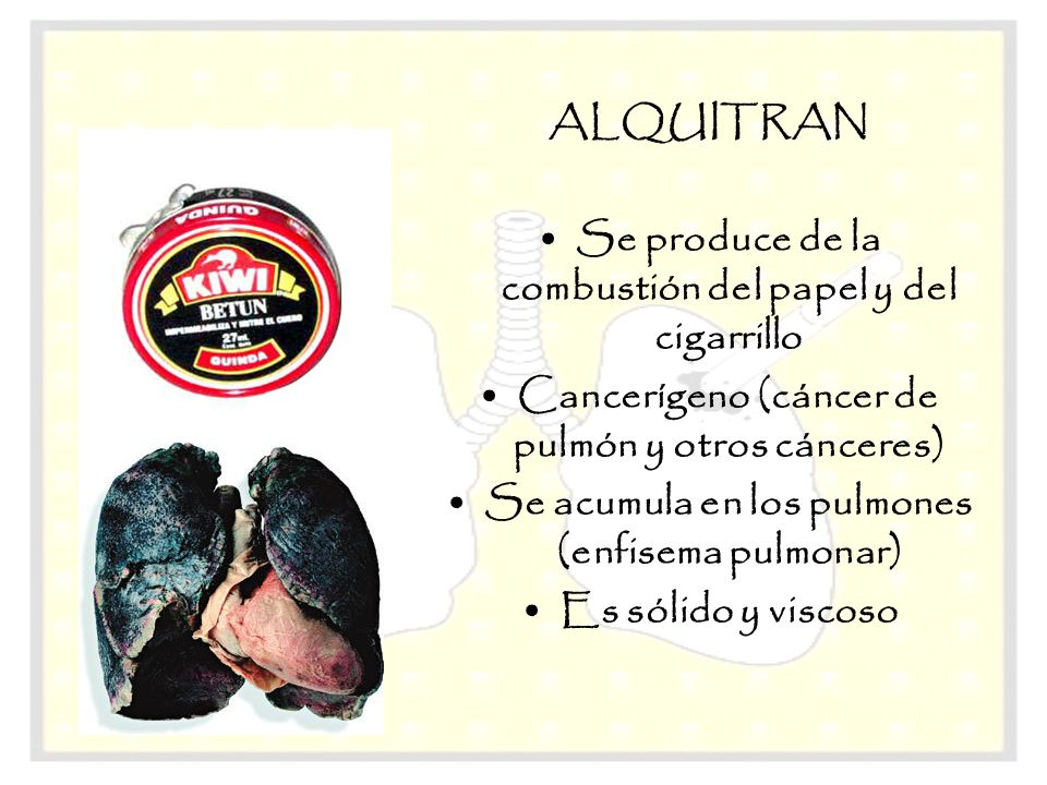 ALQUITRAN Se produce de la combustión del papel y del cigarrillo Cancerígeno (cáncer de pulmón y otros cánceres) Se acumula en los pulmones (enfisema