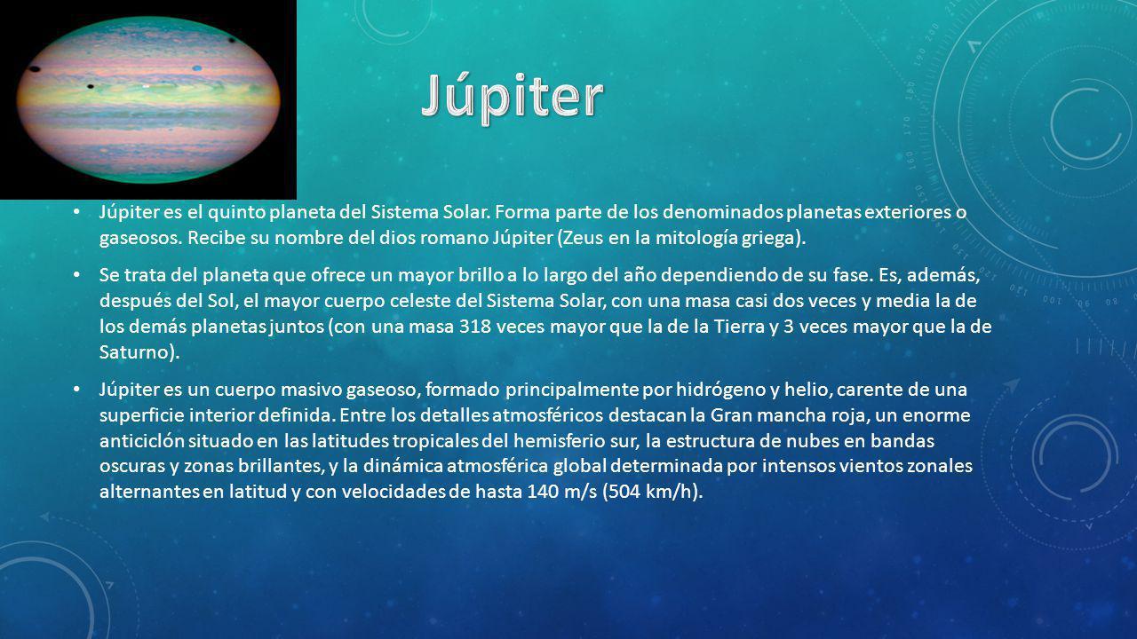Júpiter es el quinto planeta del Sistema Solar. Forma parte de los denominados planetas exteriores o gaseosos. Recibe su nombre del dios romano Júpite